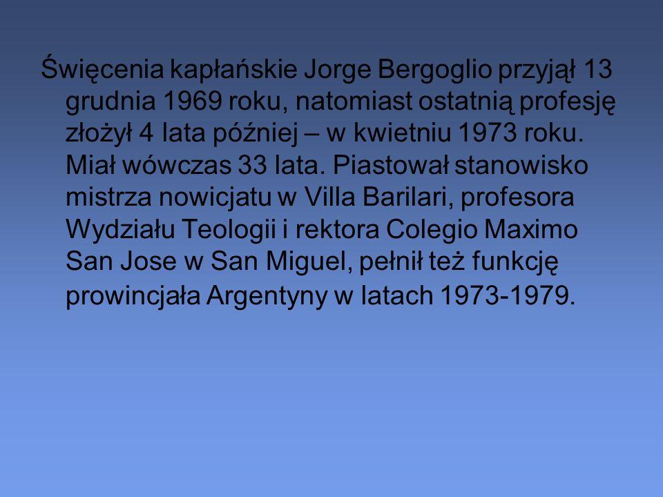 Święcenia kapłańskie Jorge Bergoglio przyjął 13 grudnia 1969 roku, natomiast ostatnią profesję złożył 4 lata później – w kwietniu 1973 roku. Miał wówc