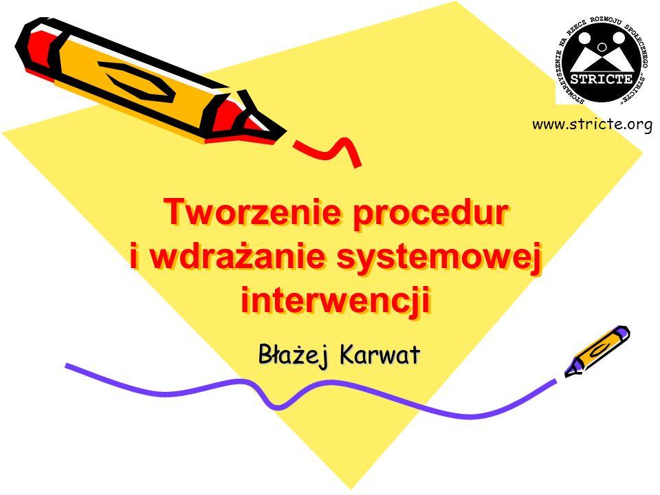 Tworzenie procedur i wdrażanie systemowej interwencji Błażej Karwat www.stricte.org