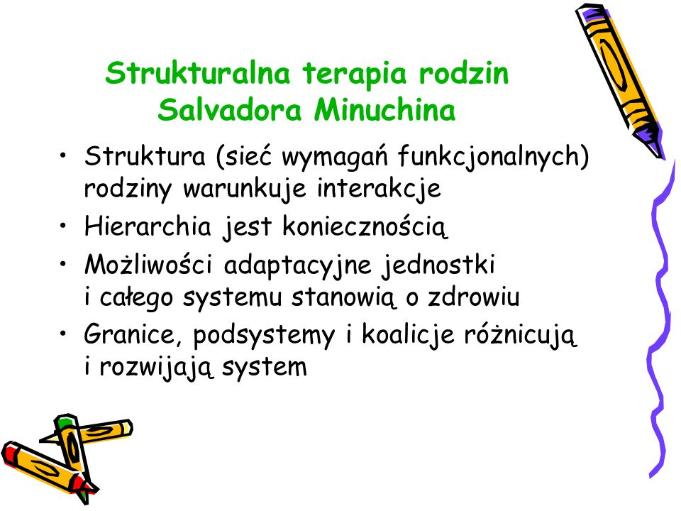 Strukturalna terapia rodzin Salvadora Minuchina Struktura (sieć wymagań funkcjonalnych) rodziny warunkuje interakcje Hierarchia jest koniecznością Moż