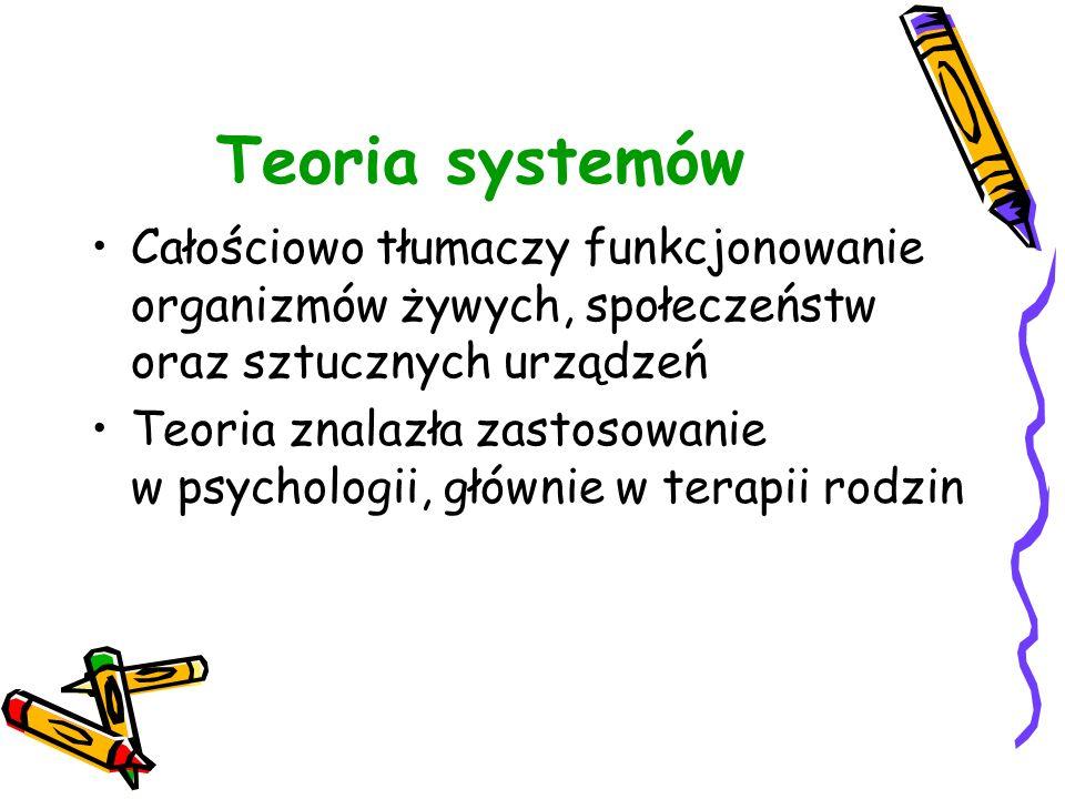 Teoria systemów Całościowo tłumaczy funkcjonowanie organizmów żywych, społeczeństw oraz sztucznych urządzeń Teoria znalazła zastosowanie w psychologii