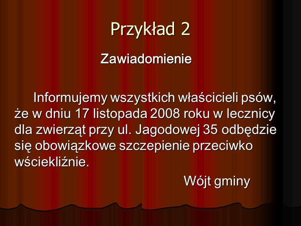 Przykład 2 Zawiadomienie Informujemy wszystkich właścicieli psów, że w dniu 17 listopada 2008 roku w lecznicy dla zwierząt przy ul.