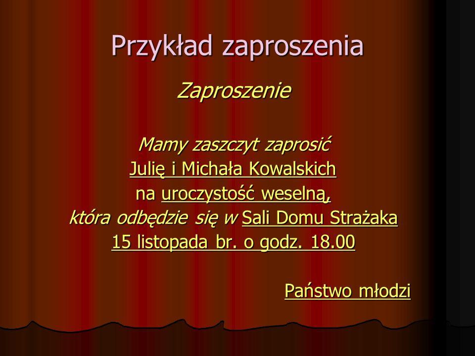 Przykład zaproszenia Zaproszenie Mamy zaszczyt zaprosić Julię i Michała Kowalskich na uroczystość weselną, która odbędzie się w Sali Domu Strażaka 15 listopada br.