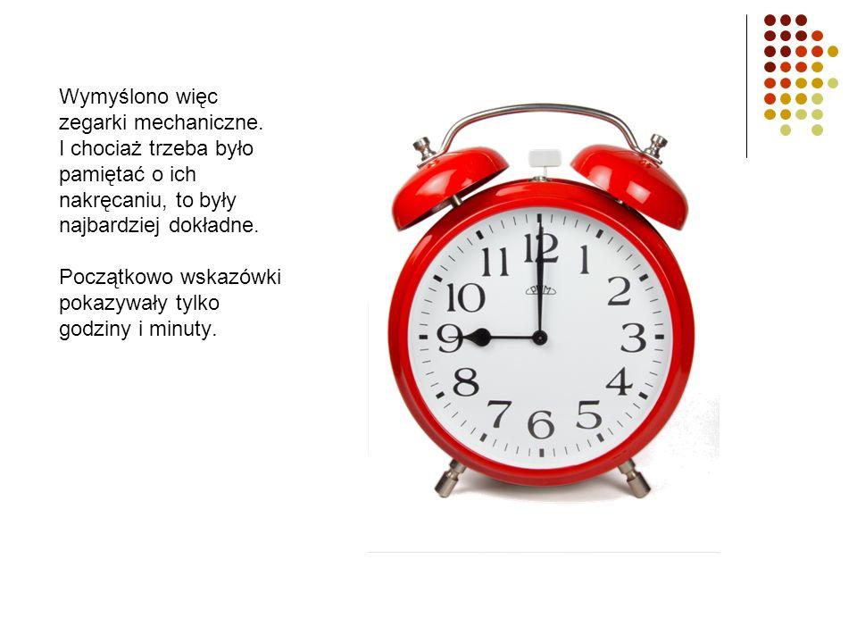 Wymyślono więc zegarki mechaniczne. I chociaż trzeba było pamiętać o ich nakręcaniu, to były najbardziej dokładne. Początkowo wskazówki pokazywały tyl