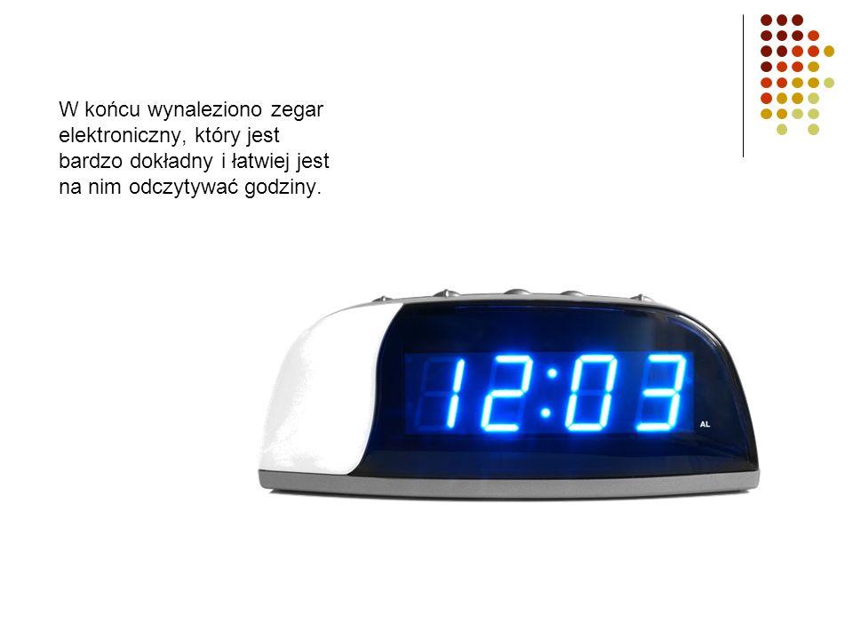 W końcu wynaleziono zegar elektroniczny, który jest bardzo dokładny i łatwiej jest na nim odczytywać godziny.