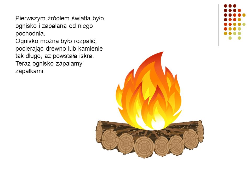Pierwszym źródłem światła było ognisko i zapalana od niego pochodnia. Ognisko można było rozpalić, pocierając drewno lub kamienie tak długo, aż powsta