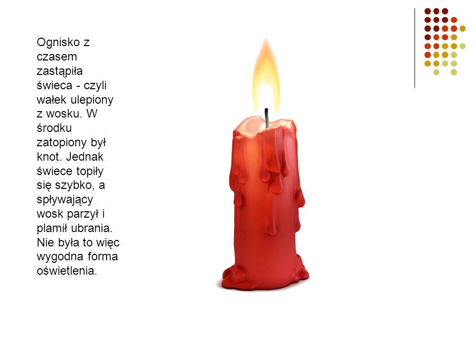 Ognisko z czasem zastąpiła świeca - czyli wałek ulepiony z wosku. W środku zatopiony był knot. Jednak świece topiły się szybko, a spływający wosk parz