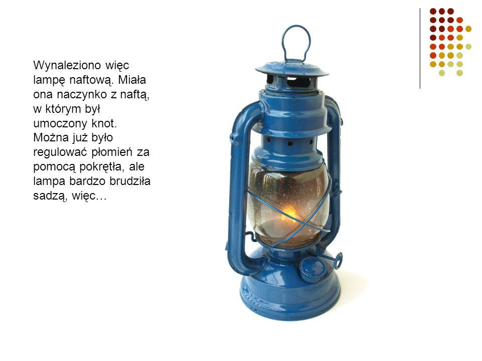 Wynaleziono więc lampę naftową. Miała ona naczynko z naftą, w którym był umoczony knot. Można już było regulować płomień za pomocą pokrętła, ale lampa
