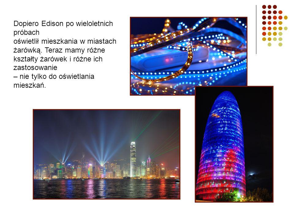 Dopiero Edison po wieloletnich próbach oświetlił mieszkania w miastach żarówką. Teraz mamy różne kształty żarówek i różne ich zastosowanie – nie tylko