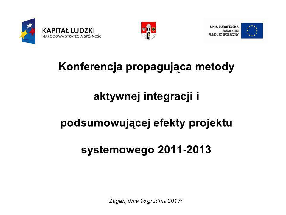 Konferencja propagująca metody aktywnej integracji i podsumowującej efekty projektu systemowego 2011-2013 Żagań, dnia 18 grudnia 2013r.