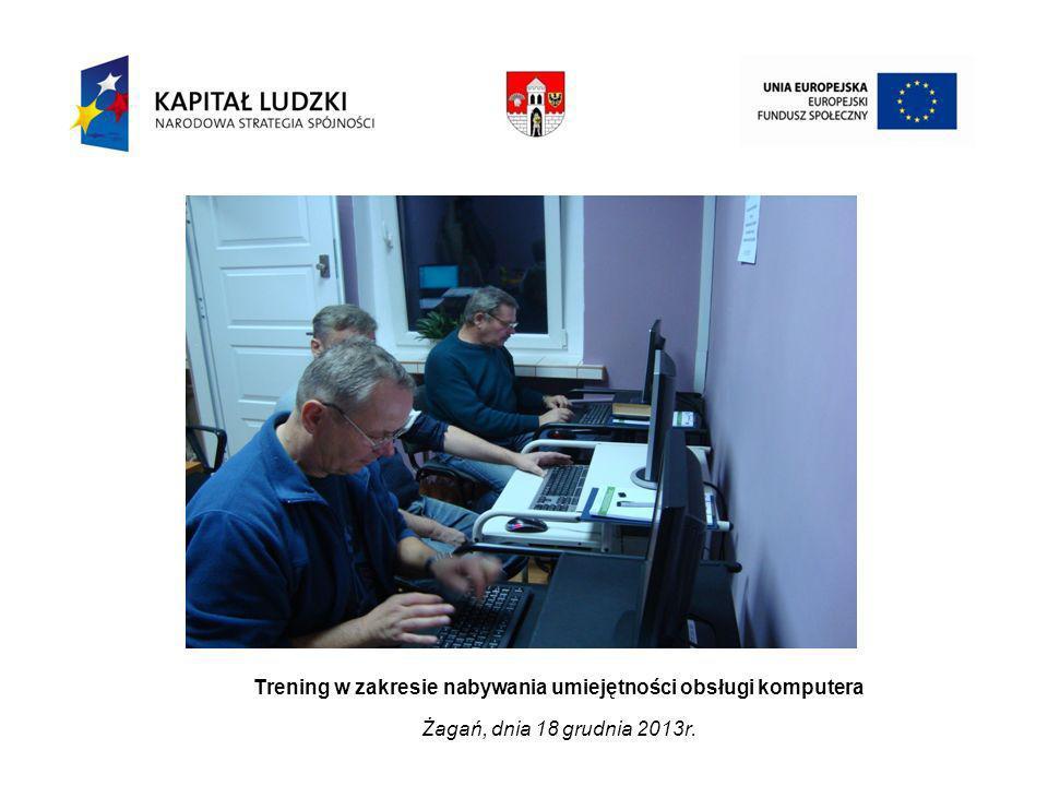 Trening w zakresie nabywania umiejętności obsługi komputera Żagań, dnia 18 grudnia 2013r.
