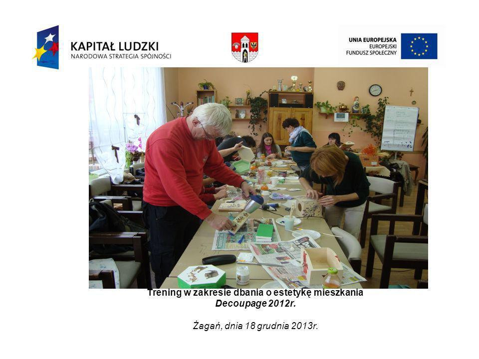 Trening w zakresie dbania o estetykę mieszkania Decoupage 2012r. Żagań, dnia 18 grudnia 2013r.