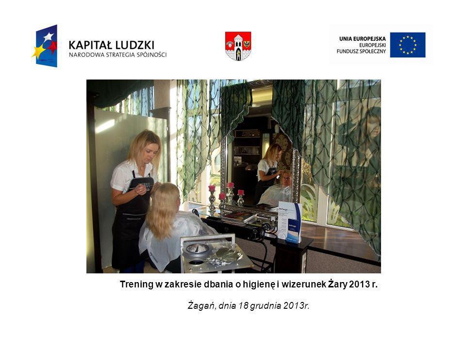 Trening w zakresie dbania o higienę i wizerunek Żary 2013 r. Żagań, dnia 18 grudnia 2013r.