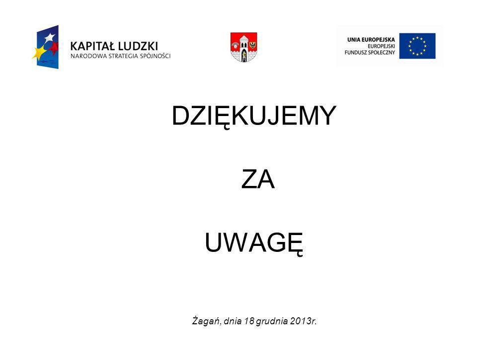 DZIĘKUJEMY ZA UWAGĘ Żagań, dnia 18 grudnia 2013r.