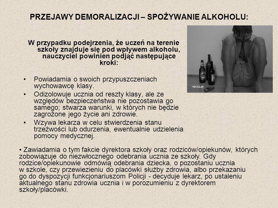 PRZEJAWY DEMORALIZACJI – SPOŻYWANIE ALKOHOLU: Szkoła zawiadamia najbliższą jednostkę Policji, gdy rodzice ucznia będącego pod wpływem alkoholu - odmawiają przyjścia do szkoły, a jest on agresywny, bądź swoim zachowaniem daje powód do zgorszenia albo zagraża życiu lub zdrowiu innych osób.