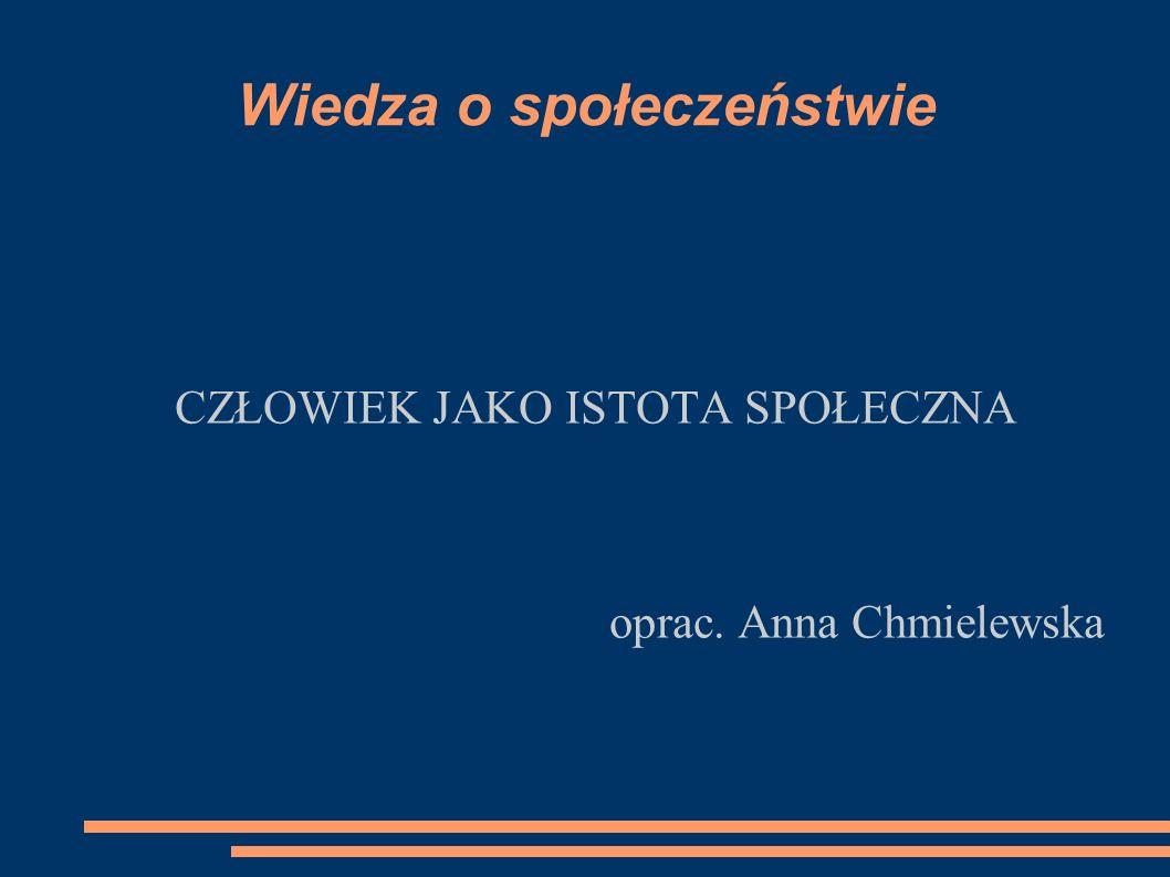 Wiedza o społeczeństwie CZŁOWIEK JAKO ISTOTA SPOŁECZNA oprac. Anna Chmielewska
