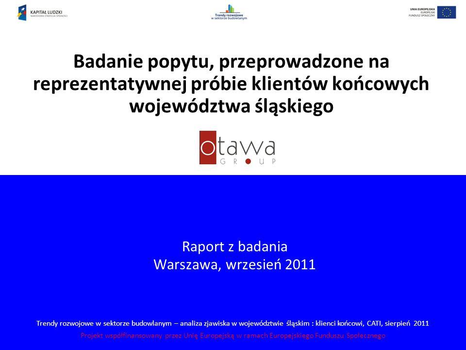 Trendy rozwojowe w sektorze budowlanym – analiza zjawiska w województwie śląskim : klienci końcowi, CATI, sierpień 2011 Projekt współfinansowany przez Unię Europejską w ramach Europejskiego Funduszu Społecznego Badanie popytu, przeprowadzone na reprezentatywnej próbie klientów końcowych województwa śląskiego Raport z badania Warszawa, wrzesień 2011