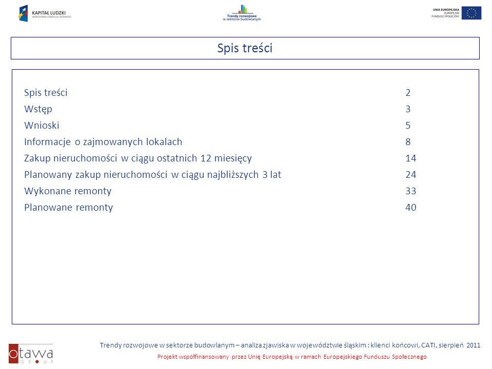 Slajd 2 Trendy rozwojowe w sektorze budowlanym – analiza zjawiska w województwie śląskim : klienci końcowi, CATI, sierpień 2011 Projekt współfinansowany przez Unię Europejską w ramach Europejskiego Funduszu Społecznego Spis treści Spis treści 2 Wstęp 3 Wnioski 5 Informacje o zajmowanych lokalach 8 Zakup nieruchomości w ciągu ostatnich 12 miesięcy14 Planowany zakup nieruchomości w ciągu najbliższych 3 lat24 Wykonane remonty33 Planowane remonty40