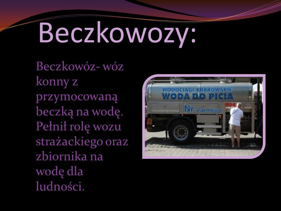 Beczkowozy: Beczkowóz- wóz konny z przymocowaną beczką na wodę. Pełnił rolę wozu strażackiego oraz zbiornika na wodę dla ludności.