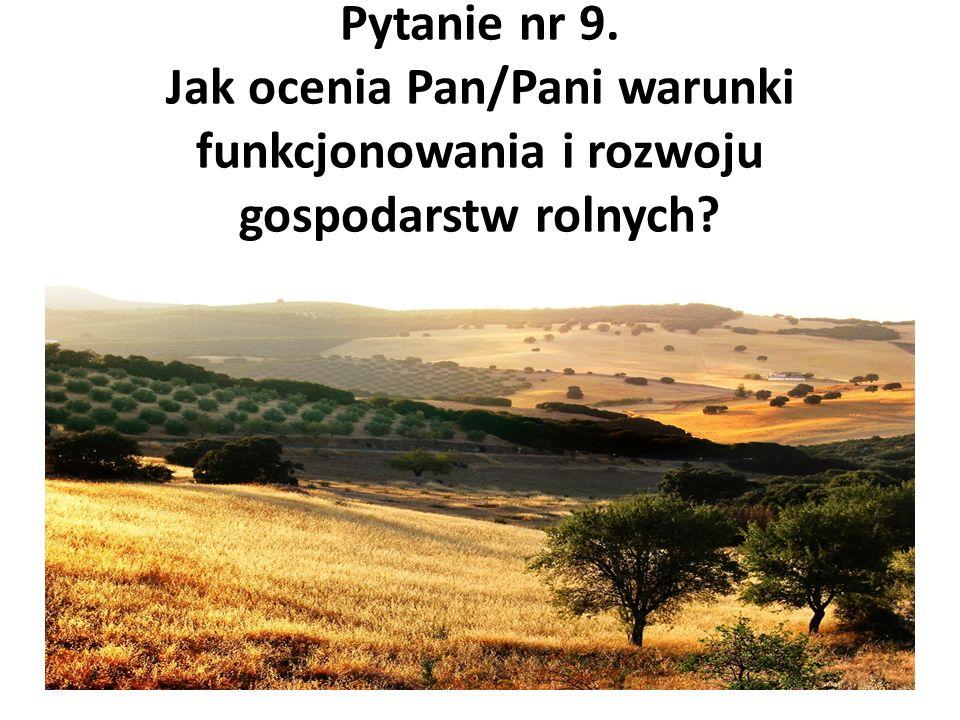 Pytanie nr 9. Jak ocenia Pan/Pani warunki funkcjonowania i rozwoju gospodarstw rolnych?