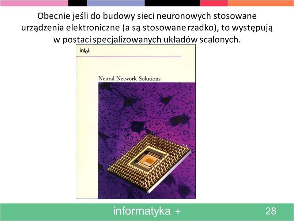 W najwcześniejszych pracach dotyczących budowy sieci neuronowych chętnie stosowano urządzenia elektroniczne, które modelowały sieć.