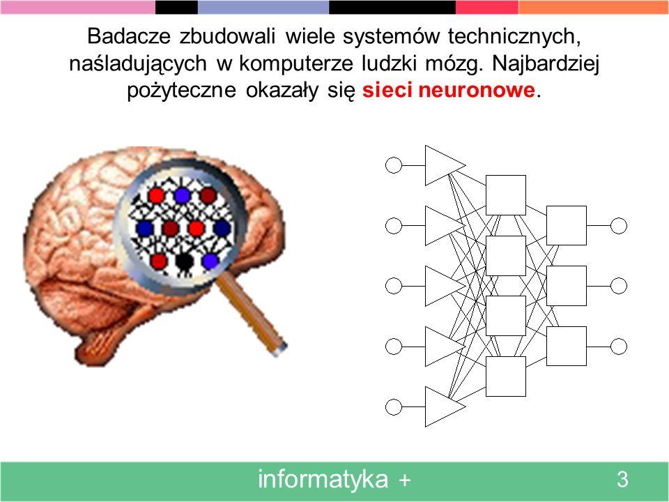 Naśladując w komputerze ludzki mózg staramy się połączyć zalety komputera (dostępność i szybkość działania) z zaletami mózgu (zdolność do uczenia się) informatyka + 2