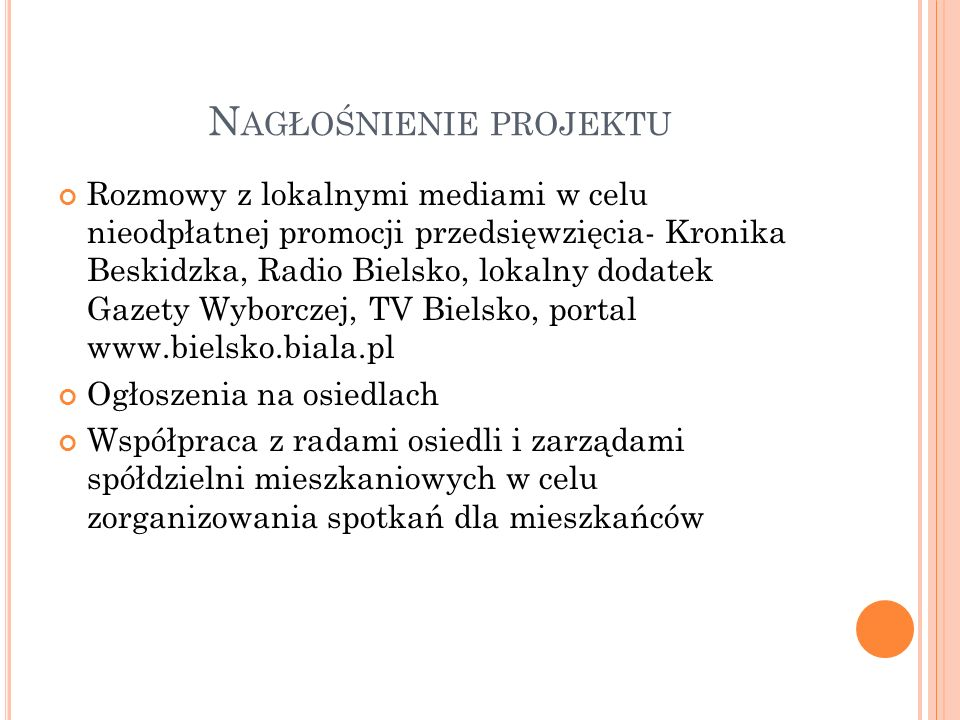 N AGŁOŚNIENIE PROJEKTU Rozmowy z lokalnymi mediami w celu nieodpłatnej promocji przedsięwzięcia- Kronika Beskidzka, Radio Bielsko, lokalny dodatek Gazety Wyborczej, TV Bielsko, portal www.bielsko.biala.pl Ogłoszenia na osiedlach Współpraca z radami osiedli i zarządami spółdzielni mieszkaniowych w celu zorganizowania spotkań dla mieszkańców