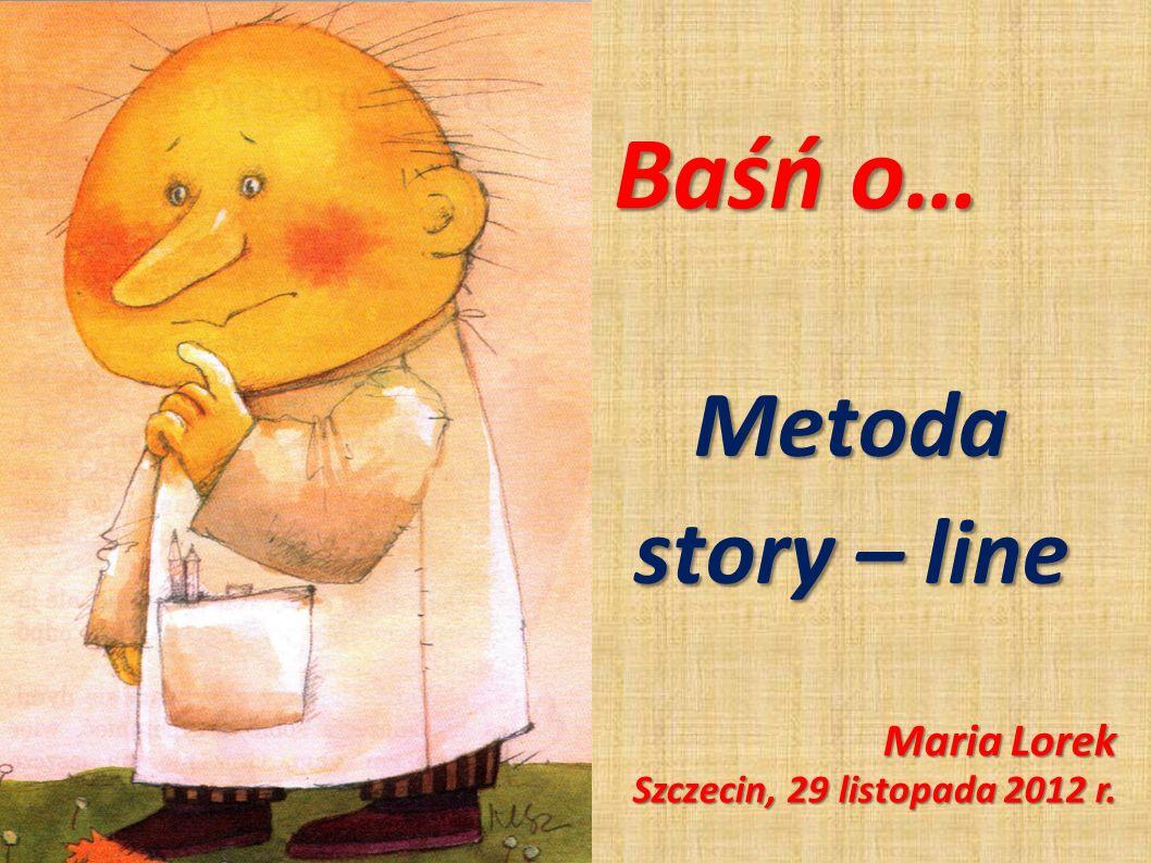 Baśń o… Metoda story – line Maria Lorek Szczecin, 29 listopada 2012 r.