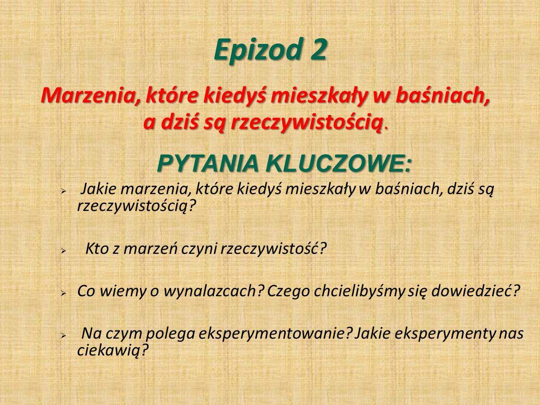 Epizod 2 PYTANIA KLUCZOWE: Jakie marzenia, które kiedyś mieszkały w baśniach, dziś są rzeczywistością.