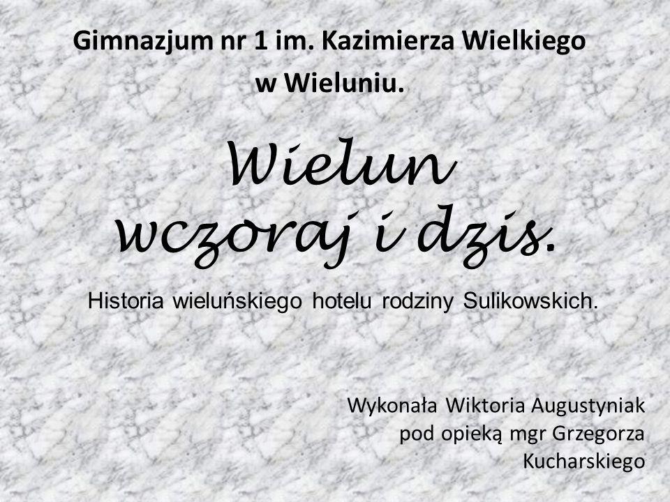 Wielun wczoraj i dzis. Wykonała Wiktoria Augustyniak pod opieką mgr Grzegorza Kucharskiego Historia wieluńskiego hotelu rodziny Sulikowskich. Gimnazju
