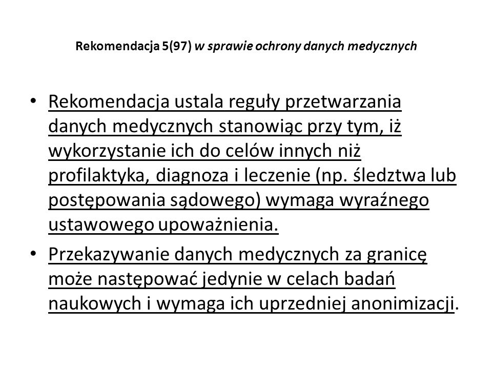 Rekomendacja 5(97) w sprawie ochrony danych medycznych Rekomendacja ustala reguły przetwarzania danych medycznych stanowiąc przy tym, iż wykorzystanie