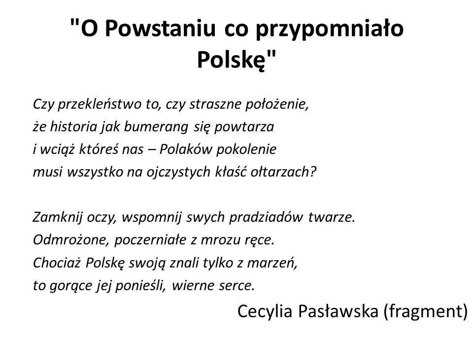 O Powstaniu co przypomniało Polskę Czy przekleństwo to, czy straszne położenie, że historia jak bumerang się powtarza i wciąż któreś nas – Polaków pokolenie musi wszystko na ojczystych kłaść ołtarzach.