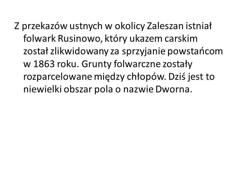 Z przekazów ustnych w okolicy Zaleszan istniał folwark Rusinowo, który ukazem carskim został zlikwidowany za sprzyjanie powstańcom w 1863 roku.