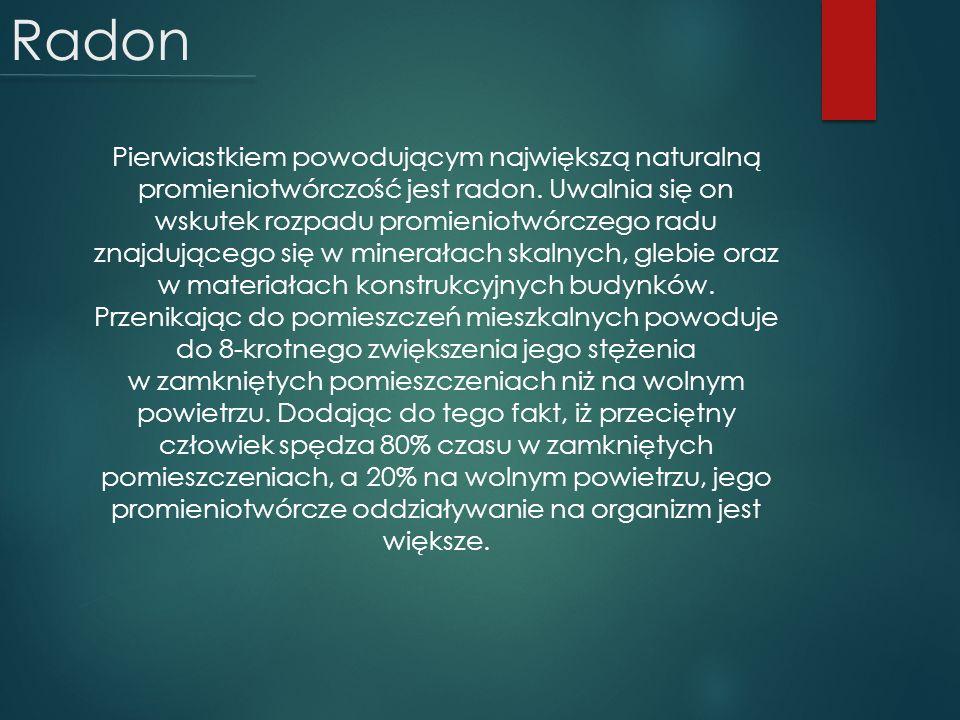 Radon Pierwiastkiem powodującym największą naturalną promieniotwórczość jest radon. Uwalnia się on wskutek rozpadu promieniotwórczego radu znajdująceg