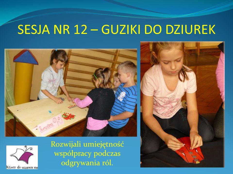 SESJA NR 12 – GUZIKI DO DZIUREK Rozwijali umiejętność współpracy podczas odgrywania ról.