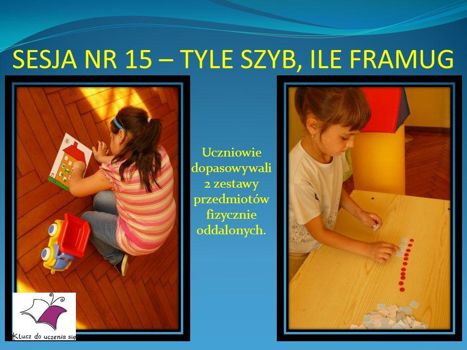 SESJA NR 15 – TYLE SZYB, ILE FRAMUG Uczniowie dopasowywali 2 zestawy przedmiotów fizycznie oddalonych.
