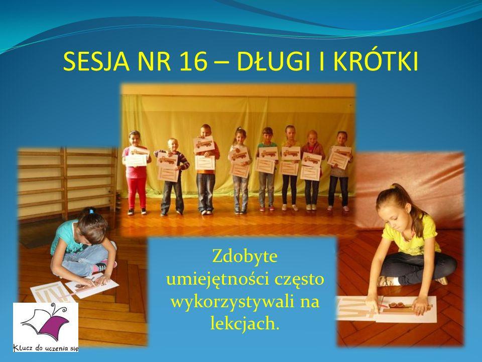 SESJA NR 16 – DŁUGI I KRÓTKI Zdobyte umiejętności często wykorzystywali na lekcjach.