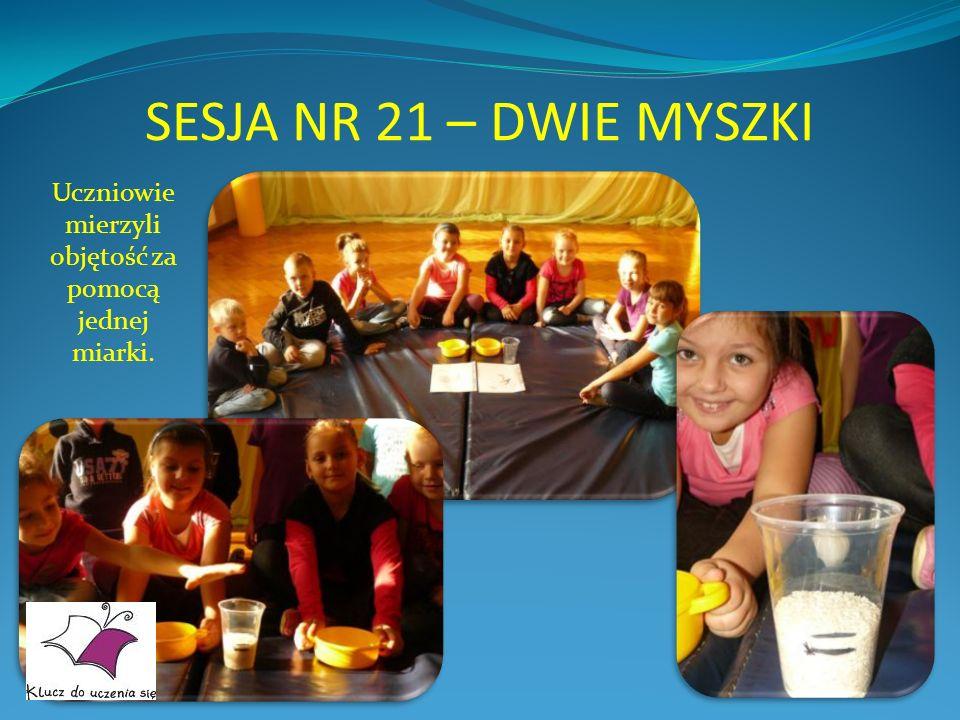 SESJA NR 21 – DWIE MYSZKI Uczniowie mierzyli objętość za pomocą jednej miarki.