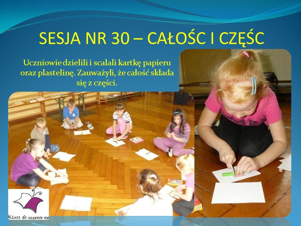 SESJA NR 30 – CAŁOŚC I CZĘŚC Uczniowie dzielili i scalali kartkę papieru oraz plastelinę. Zauważyli, że całość składa się z części.