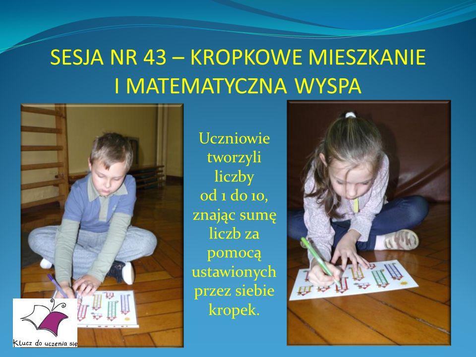 SESJA NR 43 – KROPKOWE MIESZKANIE I MATEMATYCZNA WYSPA Uczniowie tworzyli liczby od 1 do 10, znając sumę liczb za pomocą ustawionych przez siebie krop
