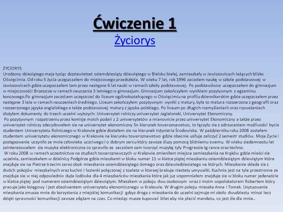 Ćwiczenie 1 Życiorys ZYCIORYS Urodzony dziesiątego maja tysiąc dzzziewietset osiemdziesiąty dziewiątego w Bielsku białej, zamieszkały w Jawiszowicach leżących blisko Oświęcimia.