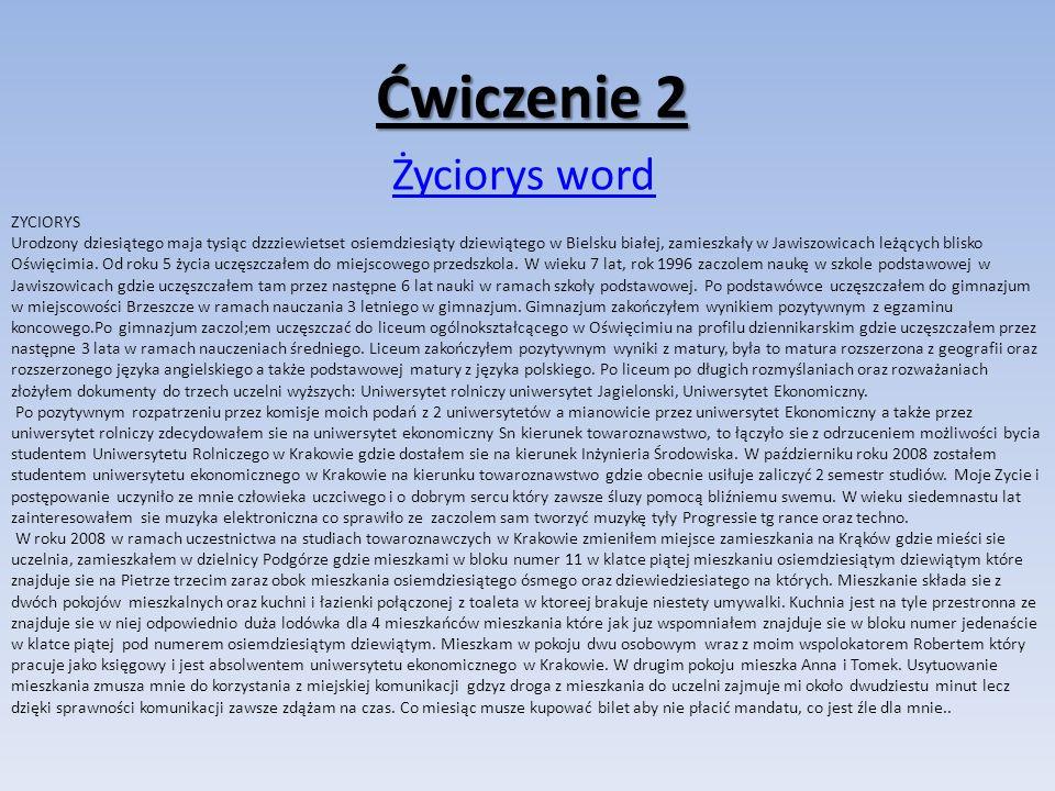 Ćwiczenie 2 Życiorys word ZYCIORYS Urodzony dziesiątego maja tysiąc dzzziewietset osiemdziesiąty dziewiątego w Bielsku białej, zamieszkały w Jawiszowicach leżących blisko Oświęcimia.