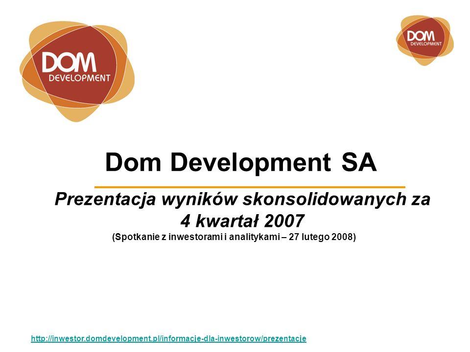 Dom Development SA Prezentacja wyników skonsolidowanych za 4 kwartał 2007 http://inwestor.domdevelopment.pl/informacje-dla-inwestorow/prezentacje (Spotkanie z inwestorami i analitykami – 27 lutego 2008)