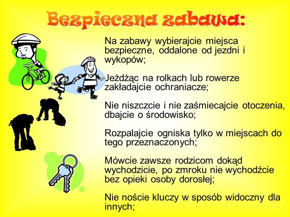 Na zabawy wybierajcie miejsca bezpieczne, oddalone od jezdni i wykopów; Jeżdżąc na rolkach lub rowerze zakładajcie ochraniacze; Nie niszczcie i nie za