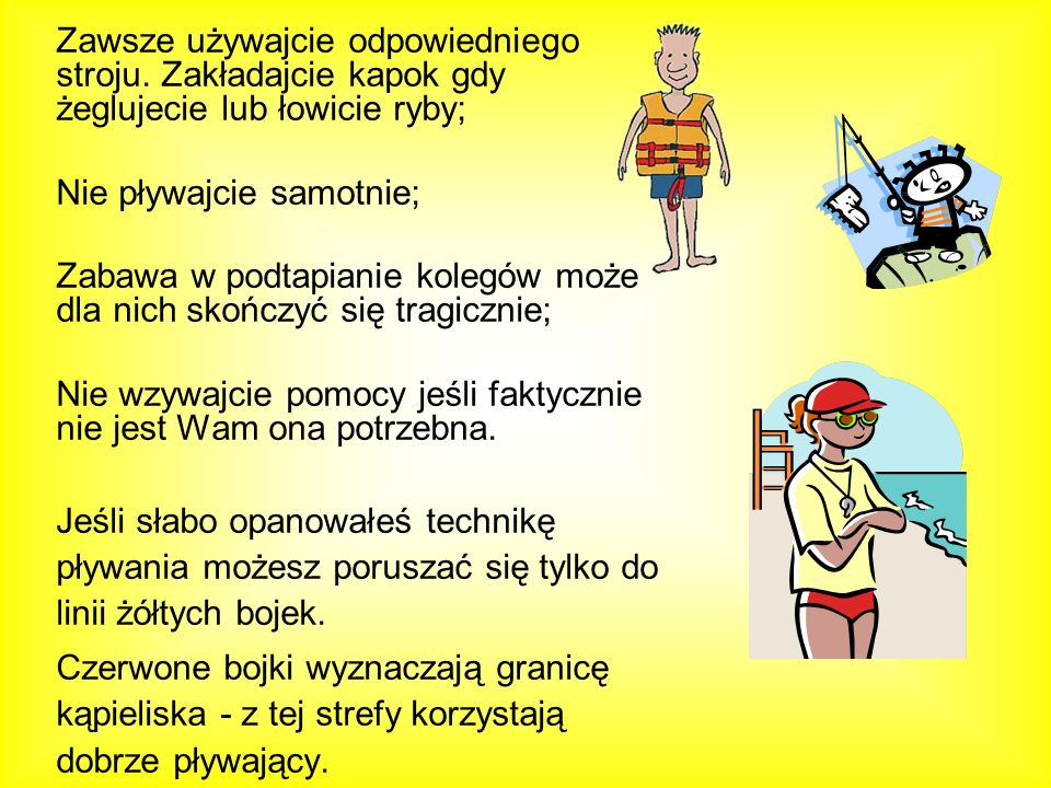 Zawsze używajcie odpowiedniego stroju. Zakładajcie kapok gdy żeglujecie lub łowicie ryby; Nie pływajcie samotnie; Zabawa w podtapianie kolegów może dl