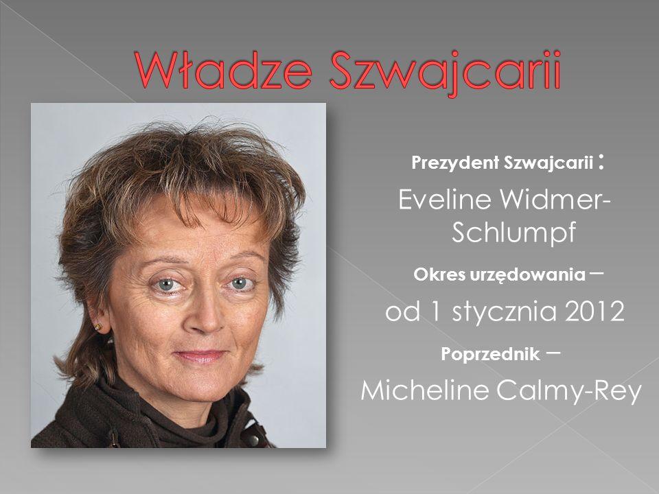 Prezydent Szwajcarii : E veline Widmer- Schlumpf O kres urzędowania – od 1 stycznia 2012 Poprzednik – Micheline Calmy-Rey
