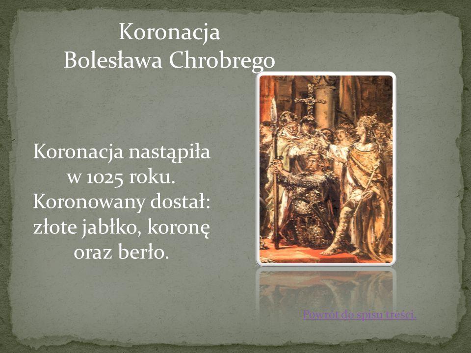 Koronacja Bolesława Chrobrego Koronacja nastąpiła w 1025 roku. Koronowany dostał: złote jabłko, koronę oraz berło. Powrót do spisu treści.