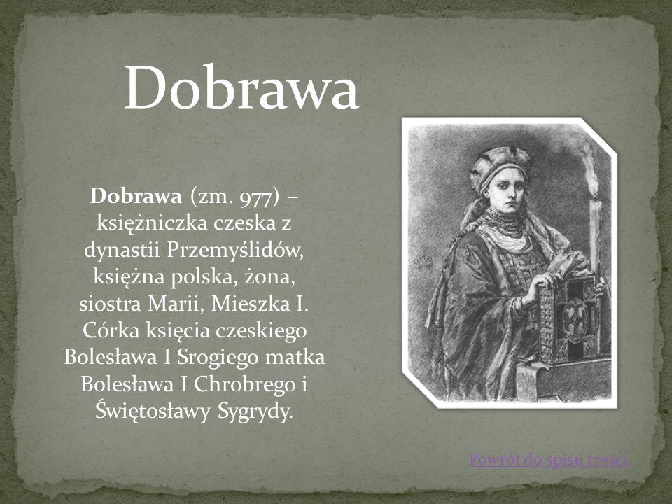 Dobrawa Dobrawa (zm. 977) – księżniczka czeska z dynastii Przemyślidów, księżna polska, żona, siostra Marii, Mieszka I. Córka księcia czeskiego Bolesł