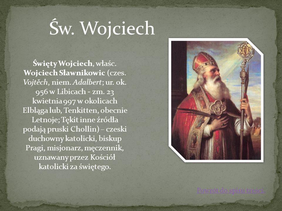 Święty Wojciech, właśc. Wojciech Sławnikowic (czes. Vojtěch, niem. Adalbert; ur. ok. 956 w Libicach - zm. 23 kwietnia 997 w okolicach Elbląga lub, Ten
