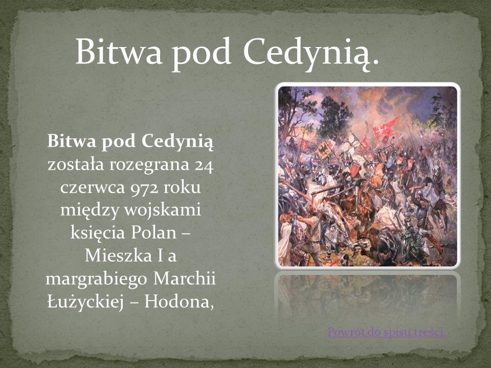 Bitwa pod Cedynią. Bitwa pod Cedynią została rozegrana 24 czerwca 972 roku między wojskami księcia Polan – Mieszka I a margrabiego Marchii Łużyckiej –