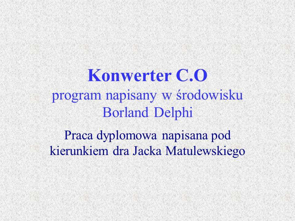 Konwerter C.O program napisany w środowisku Borland Delphi Praca dyplomowa napisana pod kierunkiem dra Jacka Matulewskiego